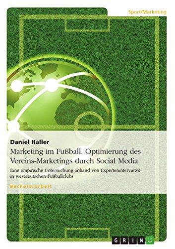 Marketing im Fußball. Optimierung des Vereins-Marketings durch Social Media: Eine empirische Untersuchung anhand von Experteninterviews in westdeutschen Fußballclubs