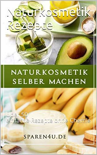 Naturkosmetik Rezepte: Über 50 einfache Rezepte ohne Chemie