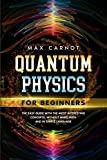 Quantum Physics for Beginners: The Easy Guide with The Most Interesting Concepts. Without Hard Math and in Simple Language.