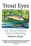 Trout Eyes: True Tales of Adventure, Travel, and Fly-Fishing...