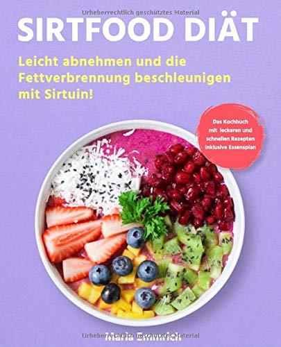 Sirtfood Diät: Leicht abnehmen und die Fettverbrennung beschleunigen mit Sirtuin! Das Kochbuch mit leckeren und schnellen Rezepten inklusive Essensplan