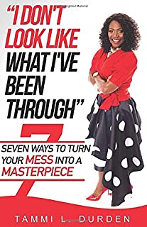 I Don't Look Like What I've Been Through: Seven Ways to Turn your Mess into a Masterpiece