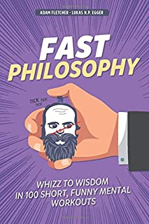 Fast Philosophy: Whizz to wisdom in 100 hilarious, short mental workouts perfect for commutes, bathroom breaks, and lazy afternoons on the couch
