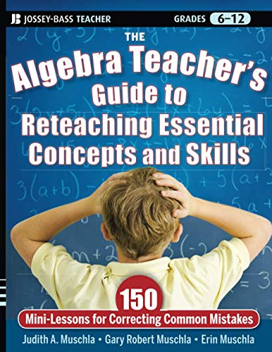 The Algebra Teachers Guide To Reteaching Essential Concepts And Skills 150 Mini Lessons For Correcting Common Mistakes
