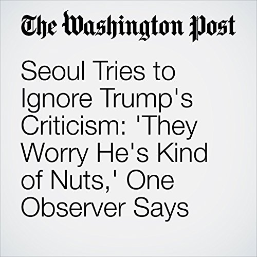 Seoul Tries to Ignore Trump's Criticism: 'They Worry He's Kind of Nuts,' One Observer Says copertina