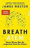 Breath - Atem: Neues Wissen über die vergessene Kunst des Atmens   Über das richtige Atmen und Atemtechniken