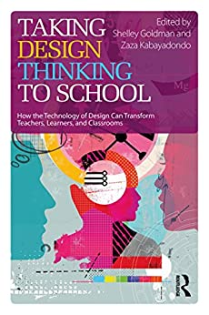 Taking Design Thinking to School: How the Technology of Design Can Transform Teachers, Learners, and Classrooms by [Shelley Goldman, Zaza Kabayadondo]