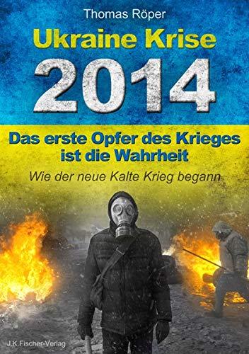 Ukraine Krise 2014 - Das erste Opfer des Krieges ist die Wahrheit: Wie der neue kalte Krieg begann