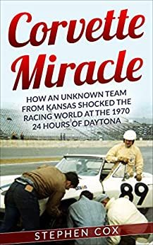 Corvette Miracle: How an Unknown Team from Kansas Shocked the Racing World at the 1970 24 Hours of Daytona by [Stephen Cox]