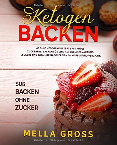 Ketogen Backen: 60 süße ketogene Rezepte MIT FOTOS. Zuckerfrei Backen für eine ketogene Ernährung. Leckere und gesunde Naschereien ohne Reue und Verzicht. Süß Backen ohne Zucker!!!