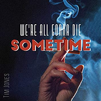 We're All Gonna Die Sometime