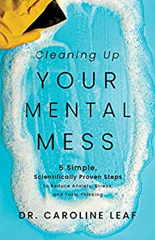 Cleaning Up Your Mental Mess: 5 Simple, Scientifically Proven Steps to Reduce Anxiety, Stress, and Toxic Thinking (English Edition) por [Dr. Caroline Leaf]
