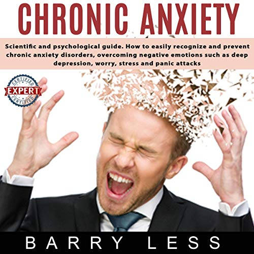 Chronic Anxiety: Scientific and Psychological Guide. How to Easily Recognize and Prevent Chronic Anxiety Disorders, Overcoming Negative Emotions Such as Depression, Worry, Stress, and Panic Attack  By  cover art
