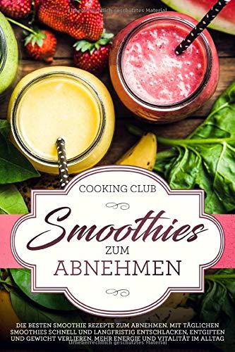 Smoothies zum Abnehmen: Die besten Smoothie Rezepte zum Abnehmen. Mit täglichen Smoothies schnell und langfristig Entschlacken, Entgiften und Gewicht verlieren. Für Energie und Vitalität im Alltag.