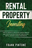 Rental Property Investing: How to Create a Cash-flow to Build Wealth and Passive Income Overtime through Fast Rental and Real Estate Investments