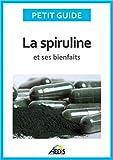 La spiruline et ses bienfaits: Les vertus de l'algue bleu-vert...