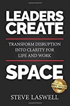 Leaders Create Space: Transform Disruption into Clarity for Life and Work