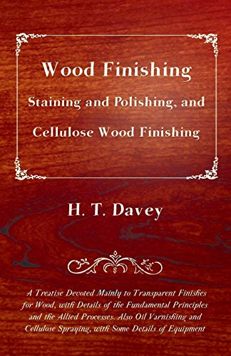 Wood Finishing - Staining and Polishing, and Cellulose Wood Finishing: A Treatise Devoted Mainly to Transparent Finishes for Wood