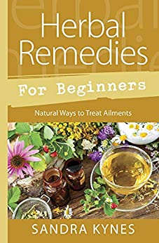 Herbal Remedies for Beginners: Natural Ways to Treat Ailments by [Sandra Kynes]
