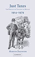 Just Taxes: The Politics of Taxation in Britain, 1914–1979