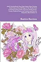 Adult Coloring Book: Giant Super Jumbo Mega Coloring Book Features Over 100 Pages of The World's Most Luxurious Fantasy Fairies, Unicorns, Garden Scenes, Forests, Mythical Nature and Creatures and More for Relaxation (Book Edition:1)