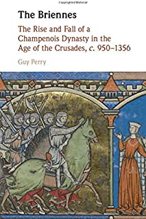 The Briennes: The Rise and Fall of a Champenois Dynasty in the Age of the Crusades, c. 950-1356