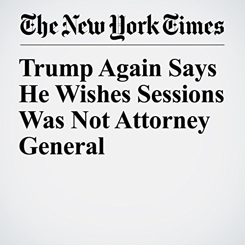 Trump Again Says He Wishes Sessions Was Not Attorney General copertina