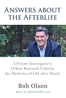 Answers about the Afterlife: A Private Investigator's 15-Year Research Unlocks the Mysteries of Life after Death by [Bob Olson]
