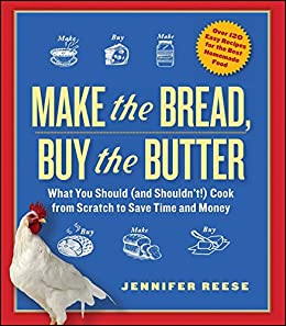 Make the Bread, Buy the Butter: What You Should and Shouldn't Cook from Scratch -- Over 120 Recipes for the Best Homemade Foods by [Jennifer Reese]