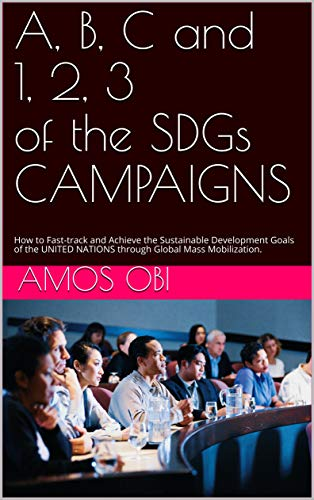 A, B, C AND 1, 2, 3 OF THE SDGs CAMPAIGNS: How to Fast-track and Achieve the Sustainable Development Goals of the UNITED NATIONS through Global Mass Mobilization. (English Edition)