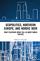 Geopolitics, Northern Europe, and Nordic Noir: What Television Series Tell Us About World Politics (Popular Culture and World Politics)