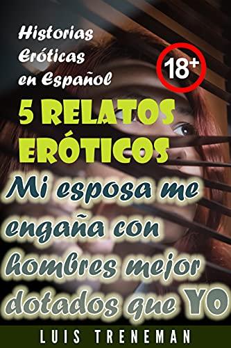 Mi esposa me engaña con hombres mejor dotados que yo: 5 relatos eróticos en español (Esposo Cornudo, Esposa caliente, Humillación, Fantasía erótica, Sexo Interracial, parejas liberales)