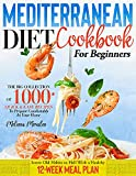 Mediterranean Diet Cookbook for Beginners: Big Collection of 1000 Quick & Easy Recipes to Prepare Comfortably in Your Home | Screw Old Habits to Hell With a Healthy 12-Week Meal Plan