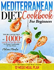 Mediterranean Diet Cookbook For Beginners: The Big Collection Of 1000 Quick & Easy Recipes To Prepare Comfortably In Your Home   Screw Old Habits to Hell With a Healthy 12-Week Meal Plan