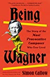 Image of Being Wagner: The Story of the Most Provocative Composer Who Ever Lived