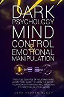 Dark Psychology Mind Control and Emotional Manipulation: Take Full Control of Your Emotions. A Practical Guide to Learn the Secret Techniques of Hypnosis and Influence Others Through Persuasion