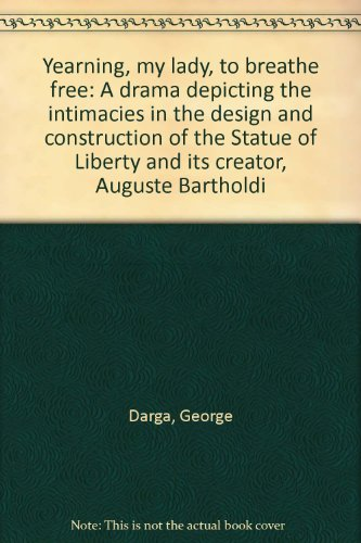 Yearning, my lady, to breathe free: A drama depicting the intimacies in the design and construction of the Statue of Liberty and its creator, Auguste Bartholdi