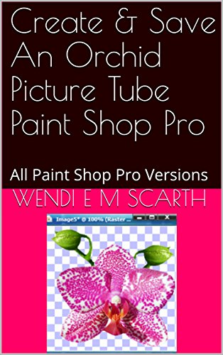 Create & Save An Orchid Picture Tube Paint Shop Pro: All Paint Shop Pro Versions (Paint Shop Pro Made Easy Book 370) (English Edition)