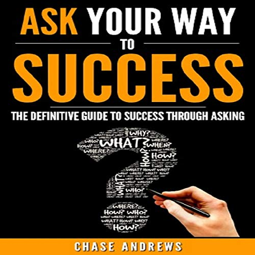 Ask Your Way to Success: The Definitive Guide to Success Through Asking: How to Transform Your Life by Learning the Art of Asking audiobook cover art