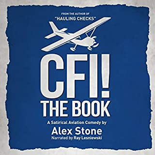 CFI! The Book     A Satirical Aviation Comedy              By:                                                                                                                                 Alex Stone                               Narrated by:                                                                                                                                 Ray Lesniewski                      Length: 3 hrs and 22 mins     21 ratings     Overall 4.5