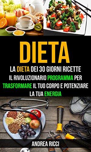Dieta: La dieta dei 30 giorni ricette: Trasformare il tuo corpo e potenziare la tua energia