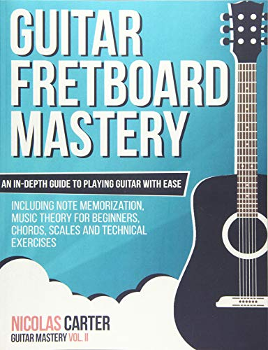 Guitar Fretboard Mastery: An In-Depth Guide to Playing Guitar with Ease, Including Note Memorization, Music Theory for Beginners, Chords, Scales and Technical Exercises: Volume 2 (Guitar Mastery)