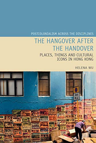 The Hangover after the Handover: Things, Places and Cultural Icons in Hong Kong (Postcolonialism Across the Disciplines LUP Book 25) (English Edition)