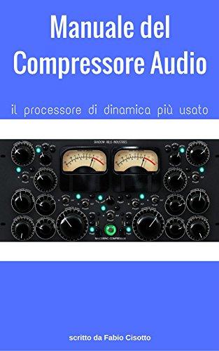 Manuale del Compressore Audio: il processore di dinamica più usato (Italian Edition)