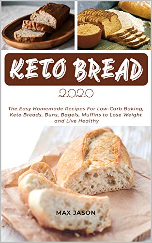 KETO BREAD 2020: The Easy Homemade Recipes For Low-Carb Baking, Keto Breads, Buns, Bagels, Muffins to Lose Weight and Live Healthy