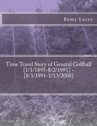 Time Travel Story of General Golfball {1/1/1895-8/2/1991} - {8/3/1991-1/13/2008} (Confederate Golfball's Military, Band 3)