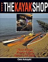The Kayak Shop: Three Elegant Wooden Kayaks Anyone Can Build