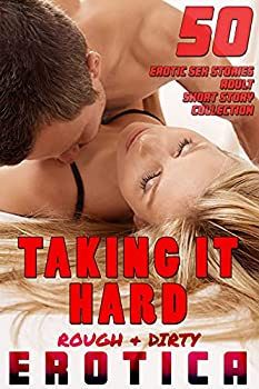 TAKING IT HARD  50 ROUGH AND DIRTY EROTICA SEX STORIES   ADULT EROTIC SHORT STORY COLLECTION