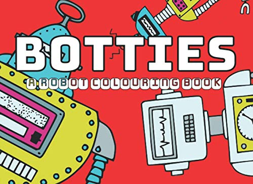BOTTIES: A Robot Colouring Book: A cute, funny, original robot coloring book, a great gift for over 7s, boys and girls. Perfect travel and present size, handy for capable, imaginative little hands.