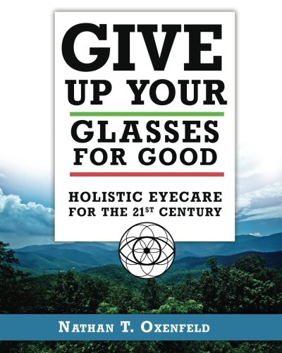 Give Up Your Glasses For Good: Holistic Eye Care for the 21st Century